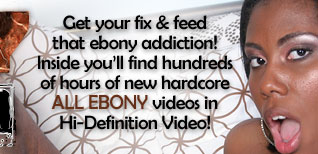 Get your fix & feed that ebony addiction! Inside you'll find hundreds of hours of new hardcore ALL EBONY videos in HD videos!
